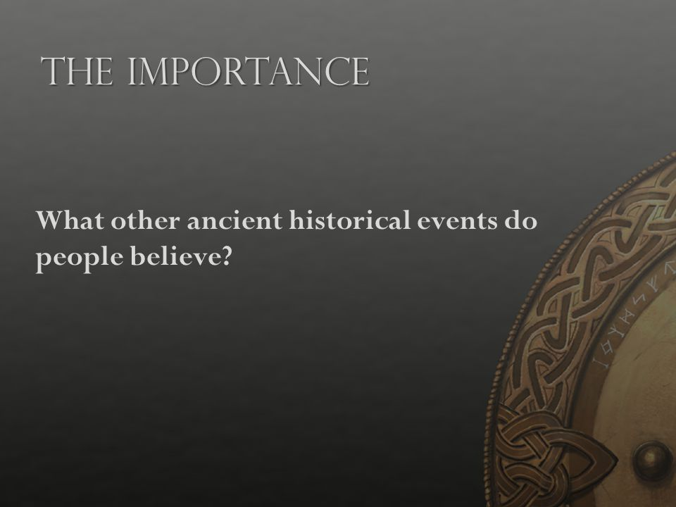 The Importance What other ancient historical events do people believe?