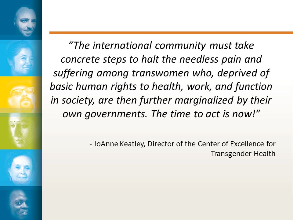 The international community must take concrete steps to halt the needless pain and suffering among transwomen who, deprived of basic human rights to health, work, and function in society, are then further marginalized by their own governments.