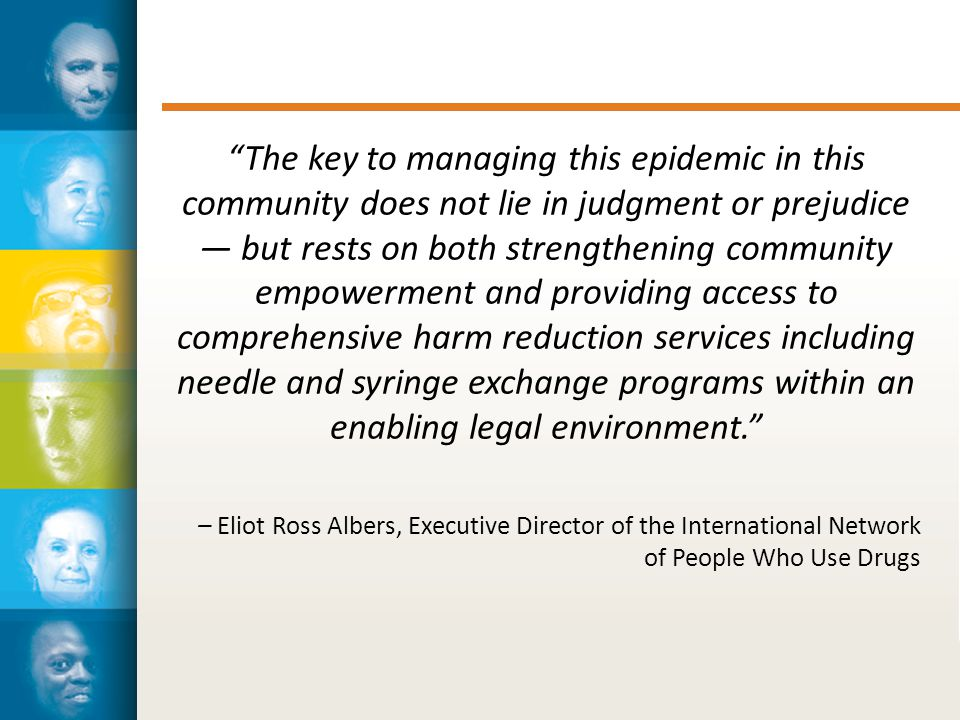 The key to managing this epidemic in this community does not lie in judgment or prejudice — but rests on both strengthening community empowerment and providing access to comprehensive harm reduction services including needle and syringe exchange programs within an enabling legal environment. – Eliot Ross Albers, Executive Director of the International Network of People Who Use Drugs