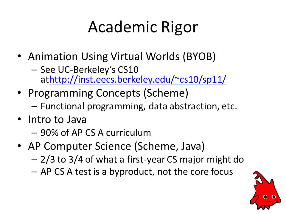 Academic Rigor Animation Using Virtual Worlds (BYOB) – See UC-Berkeley's CS10 athttp://inst.eecs.berkeley.edu/~cs10/sp11/http://inst.eecs.berkeley.edu/~cs10/sp11/ Programming Concepts (Scheme) – Functional programming, data abstraction, etc.