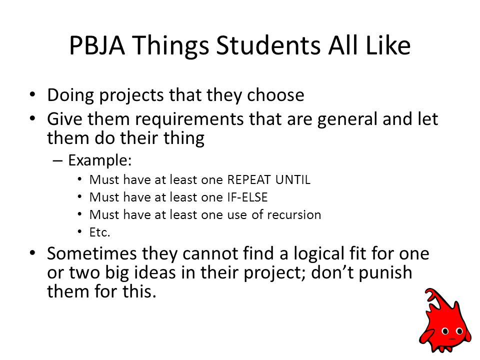 PBJA Things Students All Like Doing projects that they choose Give them requirements that are general and let them do their thing – Example: Must have at least one REPEAT UNTIL Must have at least one IF-ELSE Must have at least one use of recursion Etc.