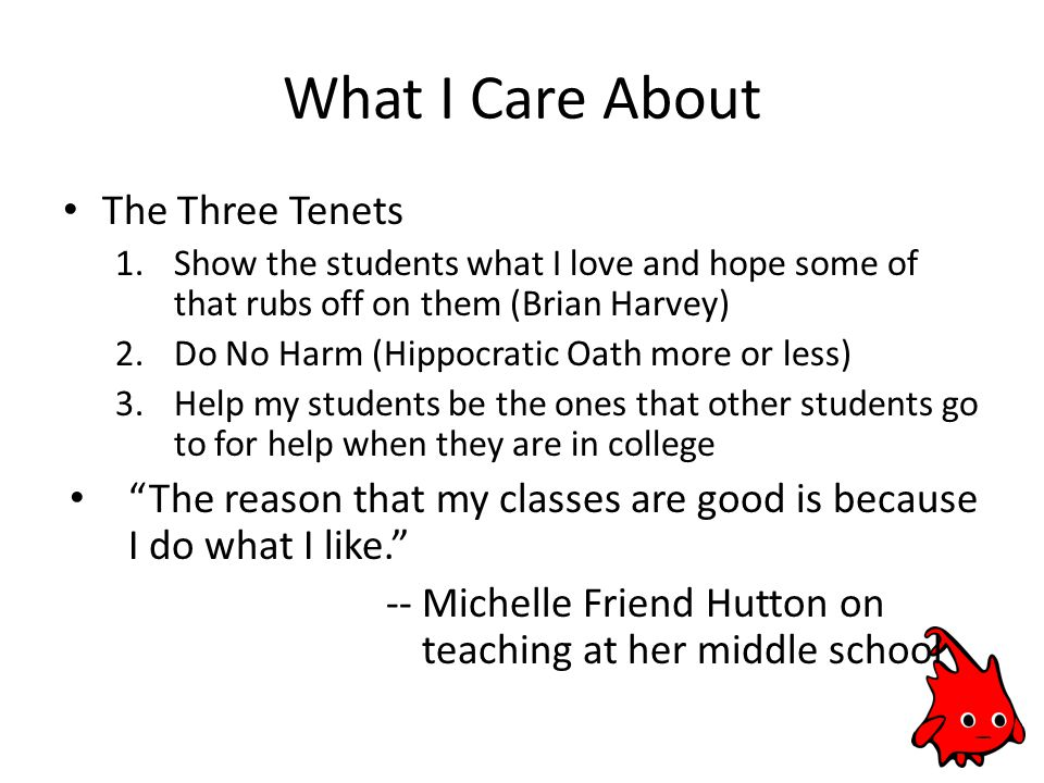 What I Care About The Three Tenets 1.Show the students what I love and hope some of that rubs off on them (Brian Harvey) 2.Do No Harm (Hippocratic Oath more or less) 3.Help my students be the ones that other students go to for help when they are in college The reason that my classes are good is because I do what I like. -- Michelle Friend Hutton on teaching at her middle school