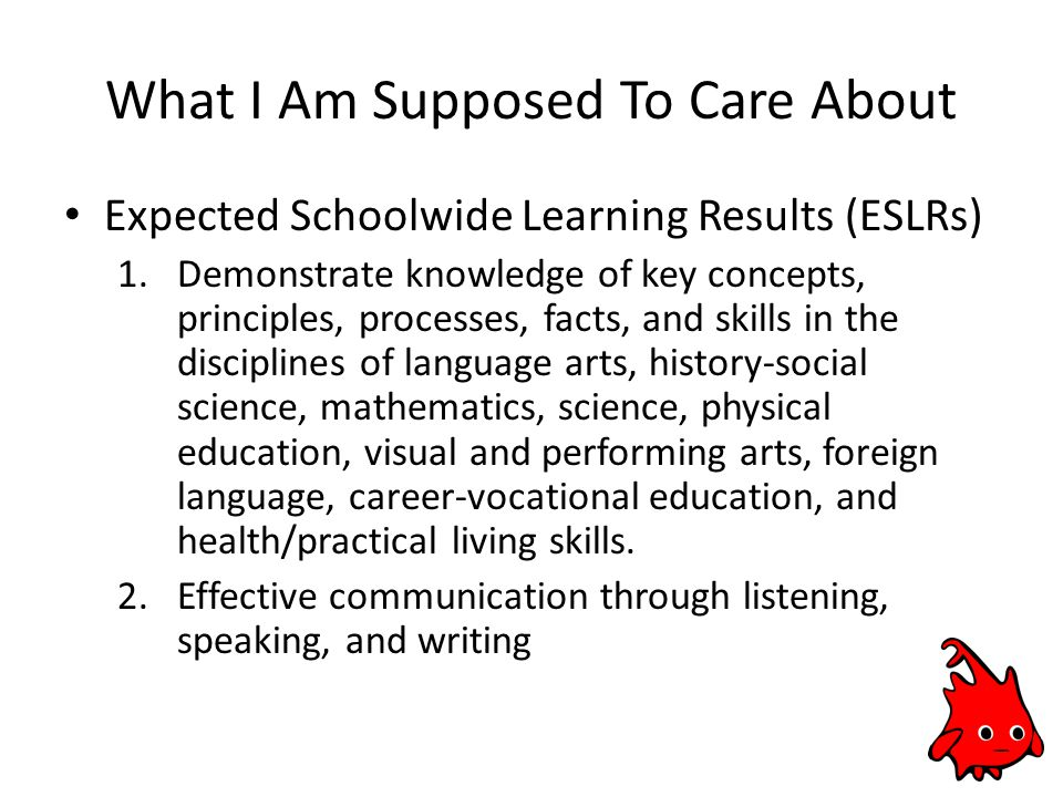 What I Am Supposed To Care About Expected Schoolwide Learning Results (ESLRs) 1.Demonstrate knowledge of key concepts, principles, processes, facts, and skills in the disciplines of language arts, history-social science, mathematics, science, physical education, visual and performing arts, foreign language, career-vocational education, and health/practical living skills.
