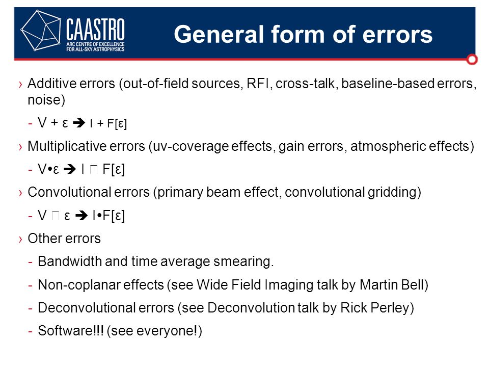 General form of errors ›Additive errors (out-of-field sources, RFI, cross-talk, baseline-based errors, noise) -V + ε  I + F[ε] ›Multiplicative errors (uv-coverage effects, gain errors, atmospheric effects) -V  ε  I ★ F[ε] ›Convolutional errors (primary beam effect, convolutional gridding) -V ★ ε  I  F[ε] ›Other errors -Bandwidth and time average smearing.