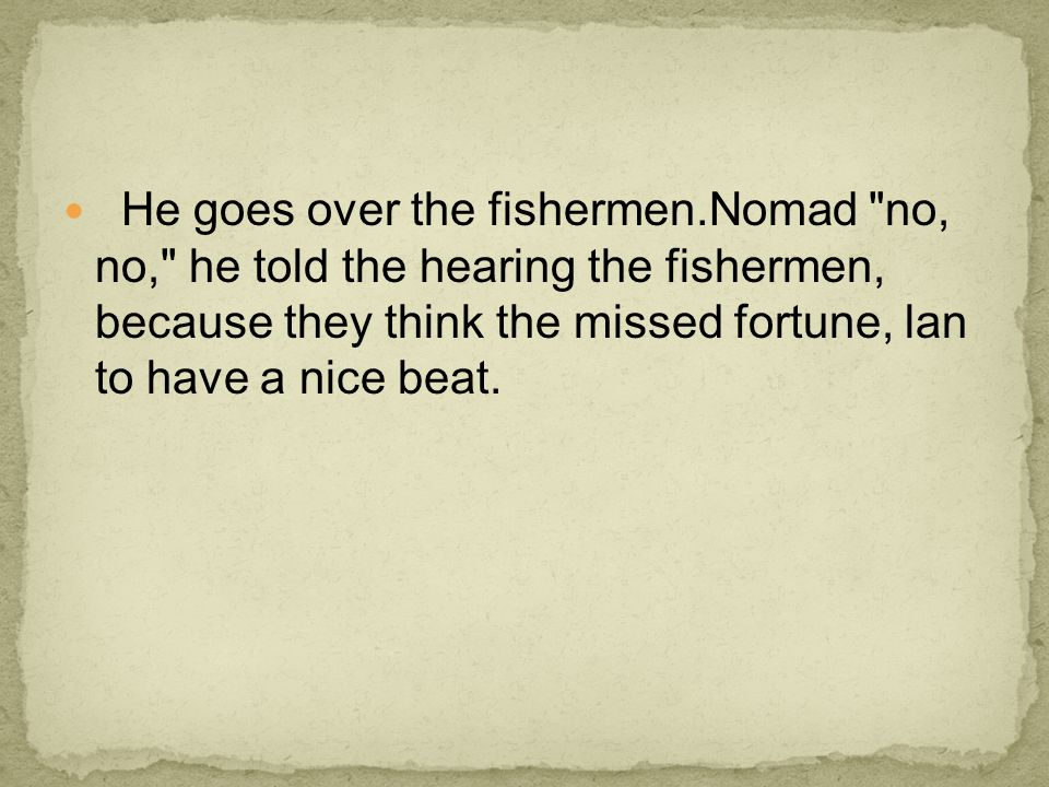 He goes over the fishermen.Nomad no, no, he told the hearing the fishermen, because they think the missed fortune, lan to have a nice beat.