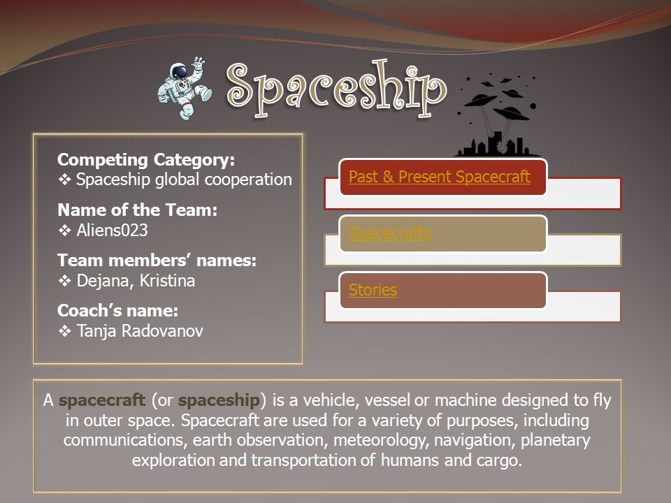 Competing Category:  Spaceship global cooperation Name of the Team:  Aliens023 Team members' names:  Dejana, Kristina Coach's name:  Tanja Radovanov Past & Present SpacecraftSpacecraftsStories A spacecraft (or spaceship) is a vehicle, vessel or machine designed to fly in outer space.