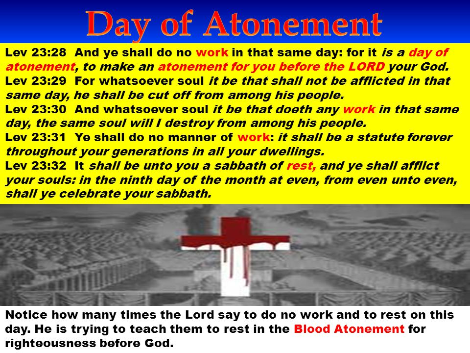 Lev 23:28 And ye shall do no work in that same day: for it is a day of atonement, to make an atonement for you before the LORD your God. Lev 23:29 For