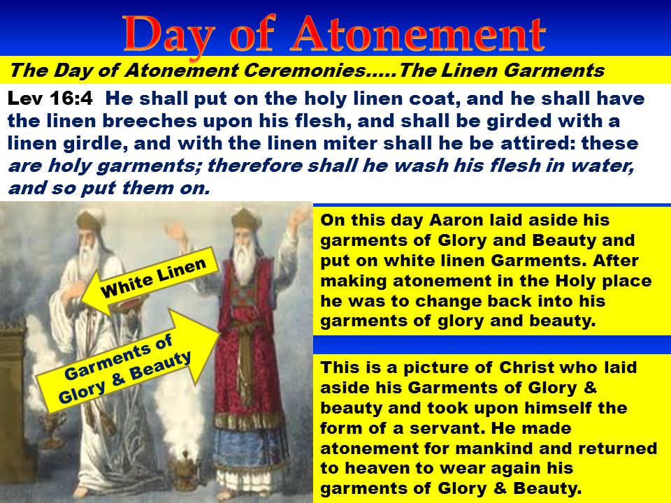 The Day of Atonement Ceremonies…..The Linen Garments Lev 16:4 He shall put on the holy linen coat, and he shall have the linen breeches upon his flesh