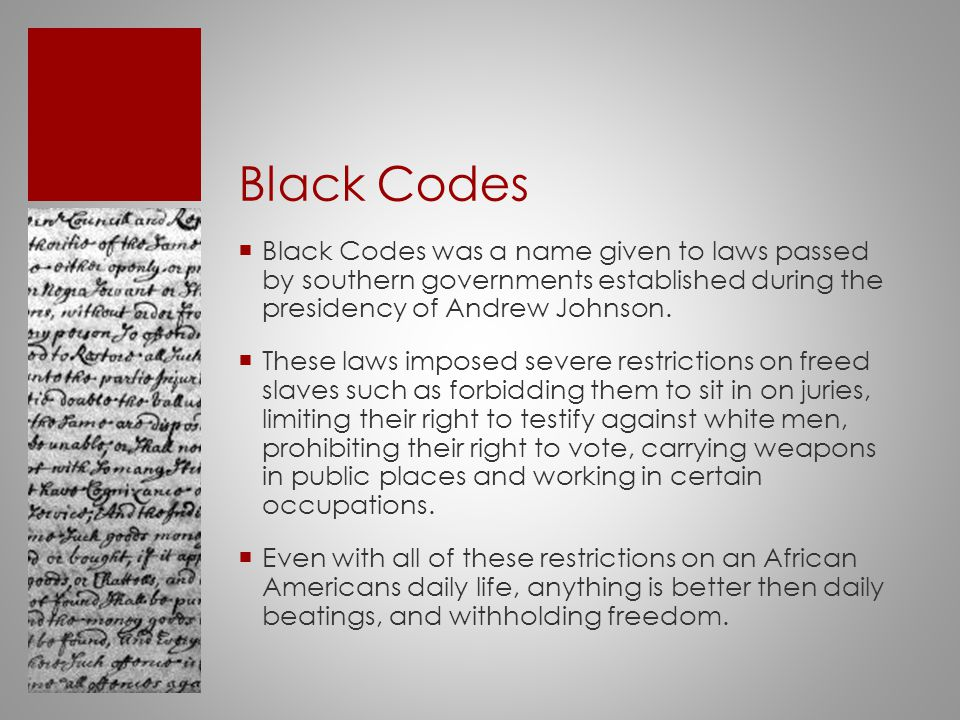 Black Codes  Black Codes was a name given to laws passed by southern governments established during the presidency of Andrew Johnson.