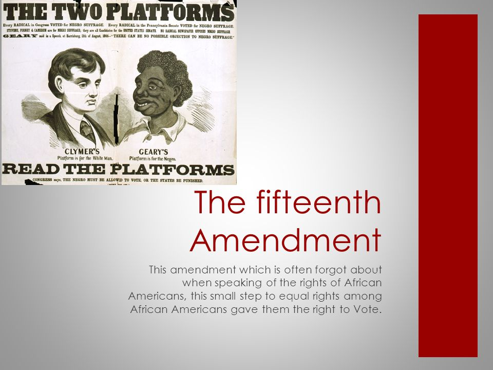 The fifteenth Amendment This amendment which is often forgot about when speaking of the rights of African Americans, this small step to equal rights among African Americans gave them the right to Vote.