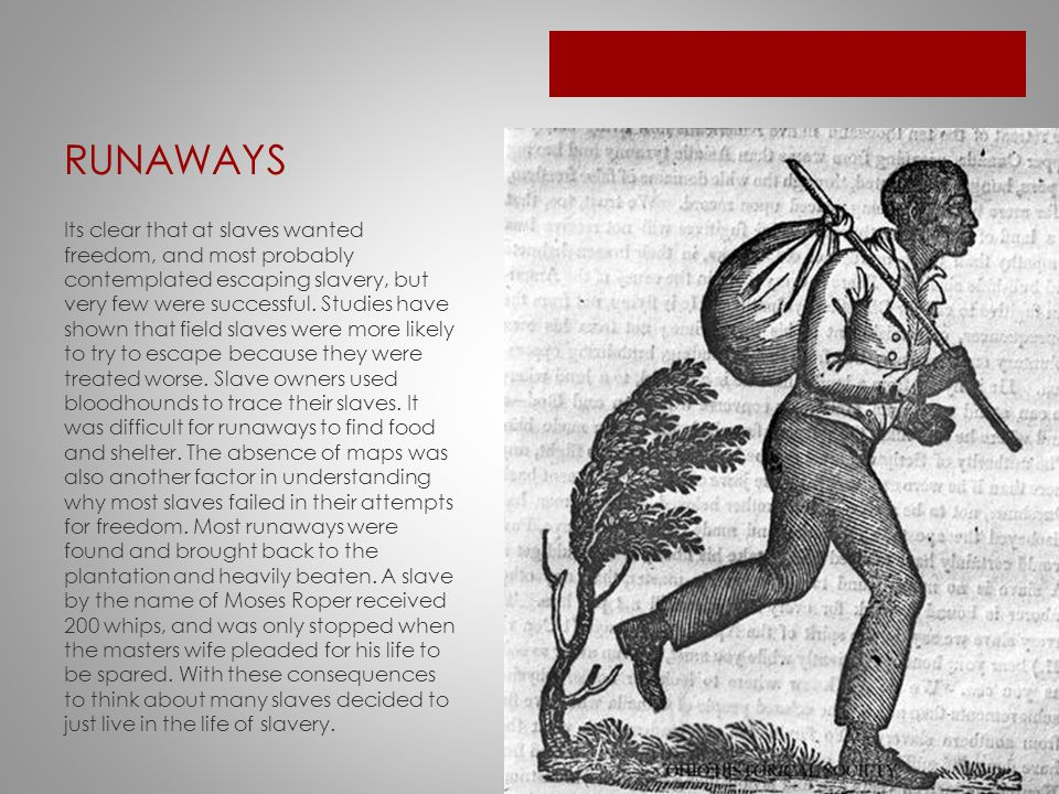 RUNAWAYS Its clear that at slaves wanted freedom, and most probably contemplated escaping slavery, but very few were successful.