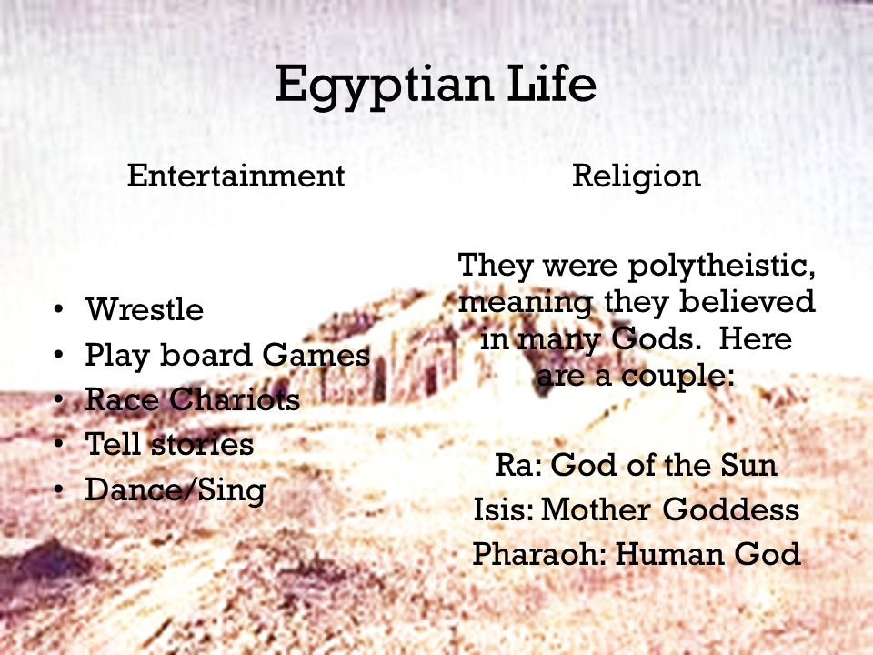 Egyptian Life Entertainment Wrestle Play board Games Race Chariots Tell stories Dance/Sing Religion They were polytheistic, meaning they believed in many Gods.