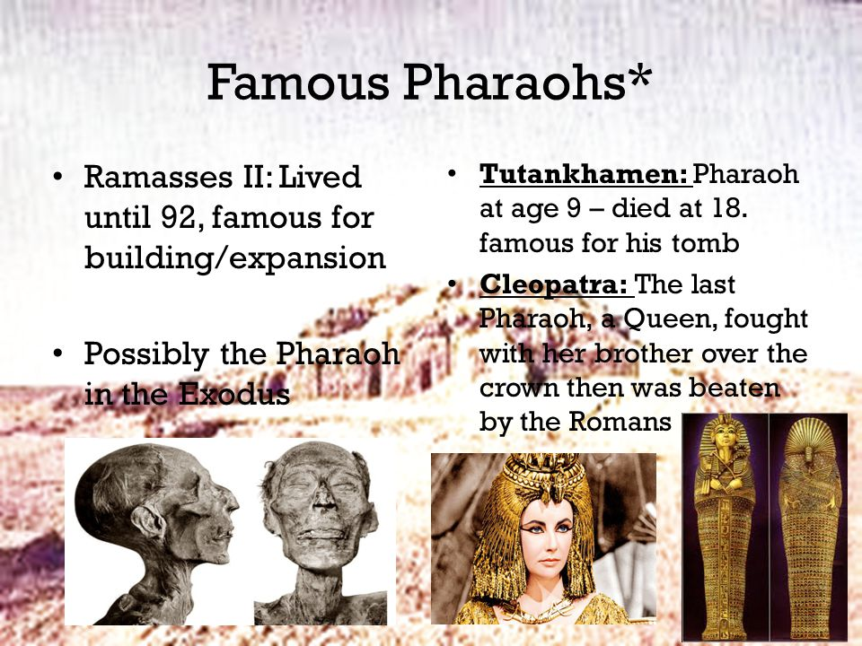 Famous Pharaohs* Ramasses II: Lived until 92, famous for building/expansion Possibly the Pharaoh in the Exodus Tutankhamen: Pharaoh at age 9 – died at 18.