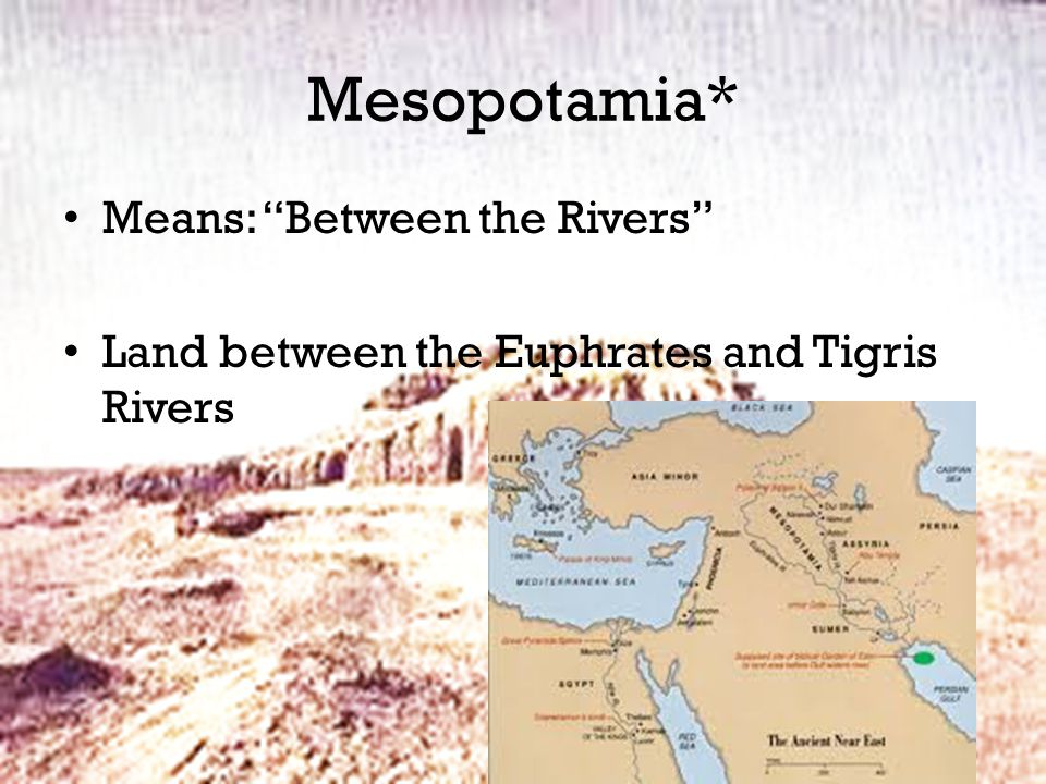 Mesopotamia* Means: Between the Rivers Land between the Euphrates and Tigris Rivers