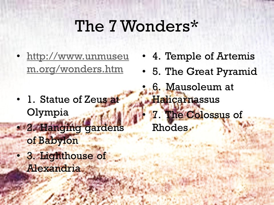 The 7 Wonders* http://www.unmuseu m.org/wonders.htm http://www.unmuseu m.org/wonders.htm 1. Statue of Zeus at Olympia 2. Hanging gardens of Babylon 3.