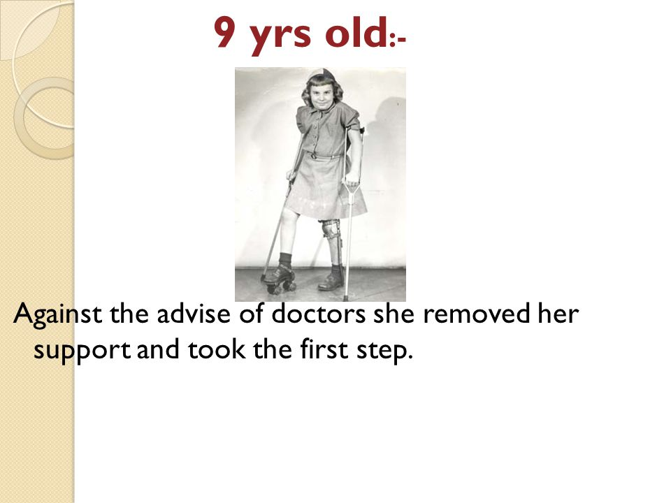 9 yrs old :- Against the advise of doctors she removed her support and took the first step.