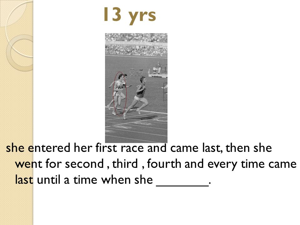 13 yrs she entered her first race and came last, then she went for second, third, fourth and every time came last until a time when she _______.
