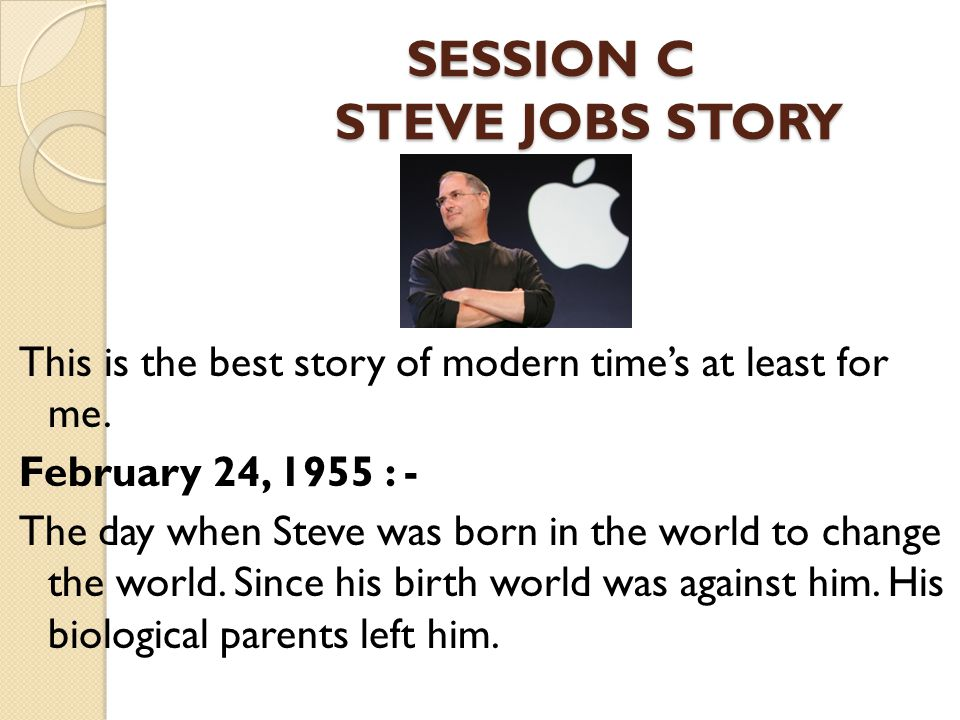 SESSION C STEVE JOBS STORY SESSION C STEVE JOBS STORY This is the best story of modern time's at least for me.