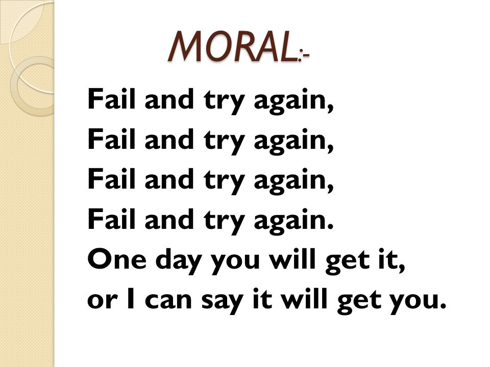 MORAL :- MORAL :- Fail and try again, Fail and try again.