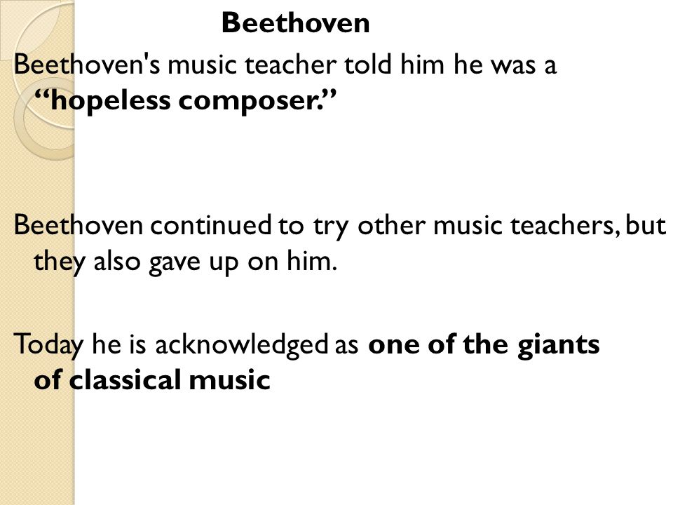 Beethoven Beethoven s music teacher told him he was a hopeless composer. Beethoven continued to try other music teachers, but they also gave up on him.
