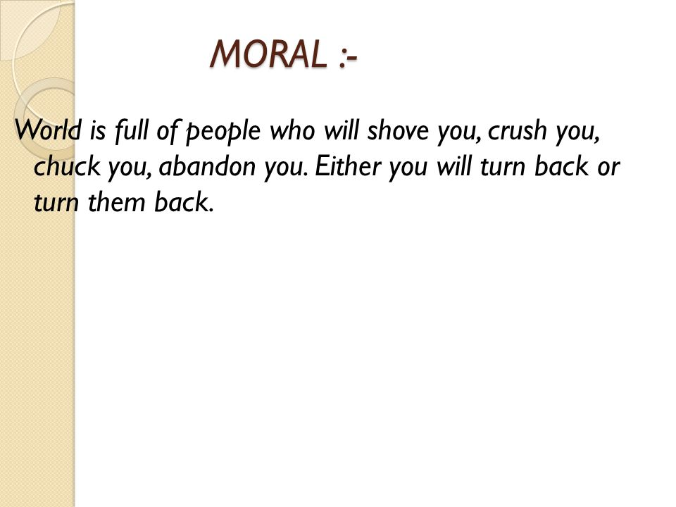 MORAL :- MORAL :- World is full of people who will shove you, crush you, chuck you, abandon you.
