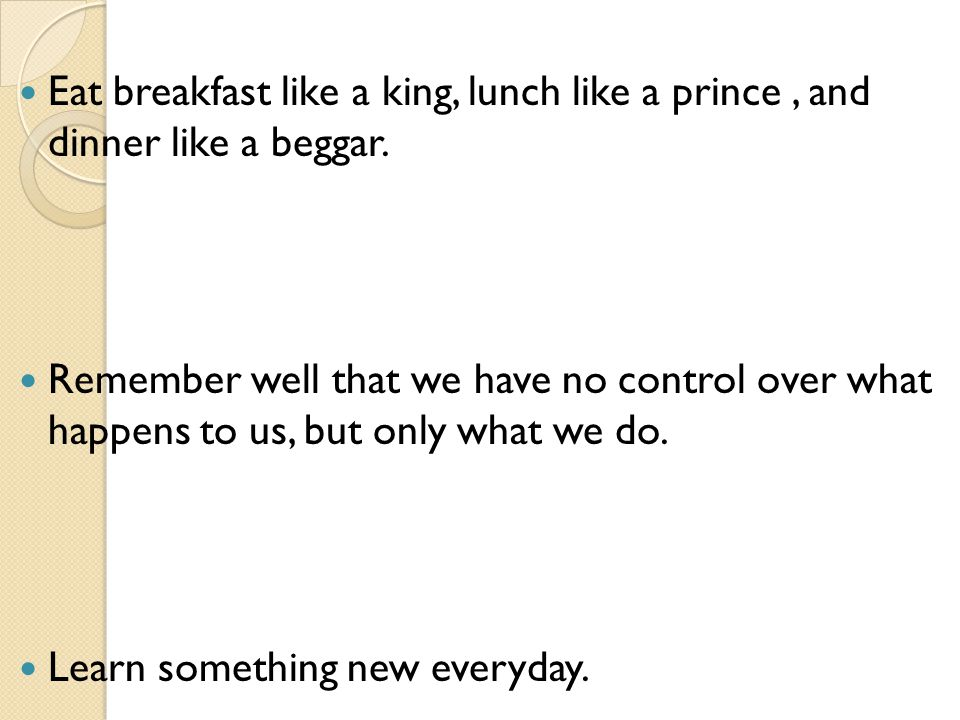 Eat breakfast like a king, lunch like a prince, and dinner like a beggar.