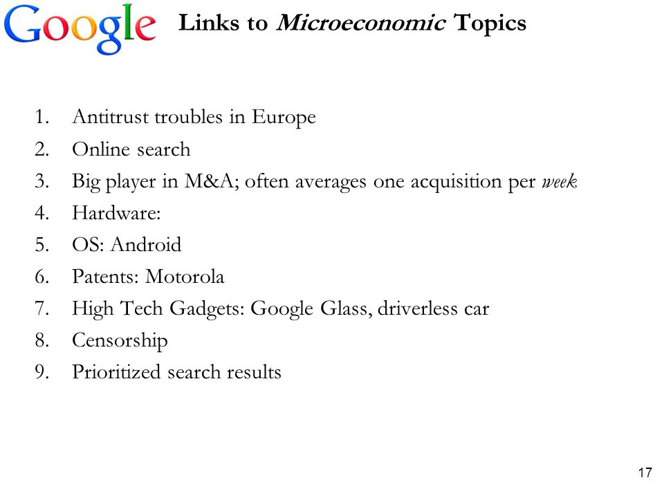 Links to Microeconomic Topics 1.Antitrust troubles in Europe 2.Online search 3.Big player in M&A; often averages one acquisition per week 4.Hardware: 5.OS: Android 6.Patents: Motorola 7.High Tech Gadgets: Google Glass, driverless car 8.Censorship 9.Prioritized search results 17
