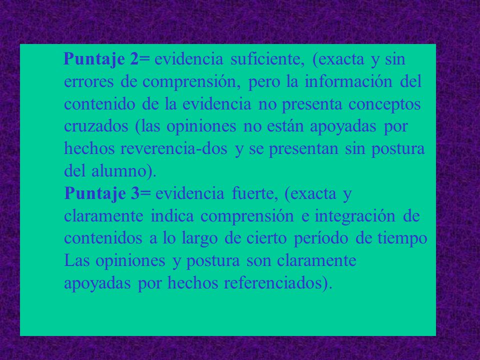 Puntaje 2= evidencia suficiente, (exacta y sin errores de comprensión, pero la información del contenido de la evidencia no presenta conceptos cruzados (las opiniones no están apoyadas por hechos reverencia-dos y se presentan sin postura del alumno).