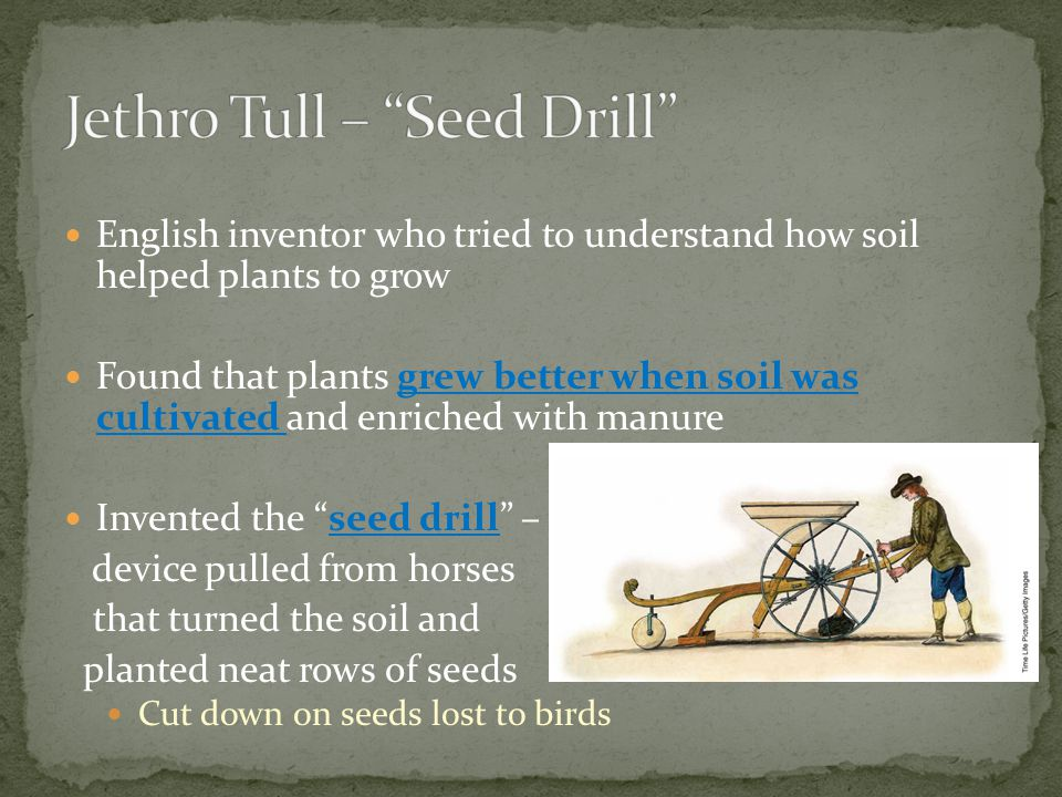 English inventor who tried to understand how soil helped plants to grow Found that plants grew better when soil was cultivated and enriched with manure Invented the seed drill – device pulled from horses that turned the soil and planted neat rows of seeds Cut down on seeds lost to birds