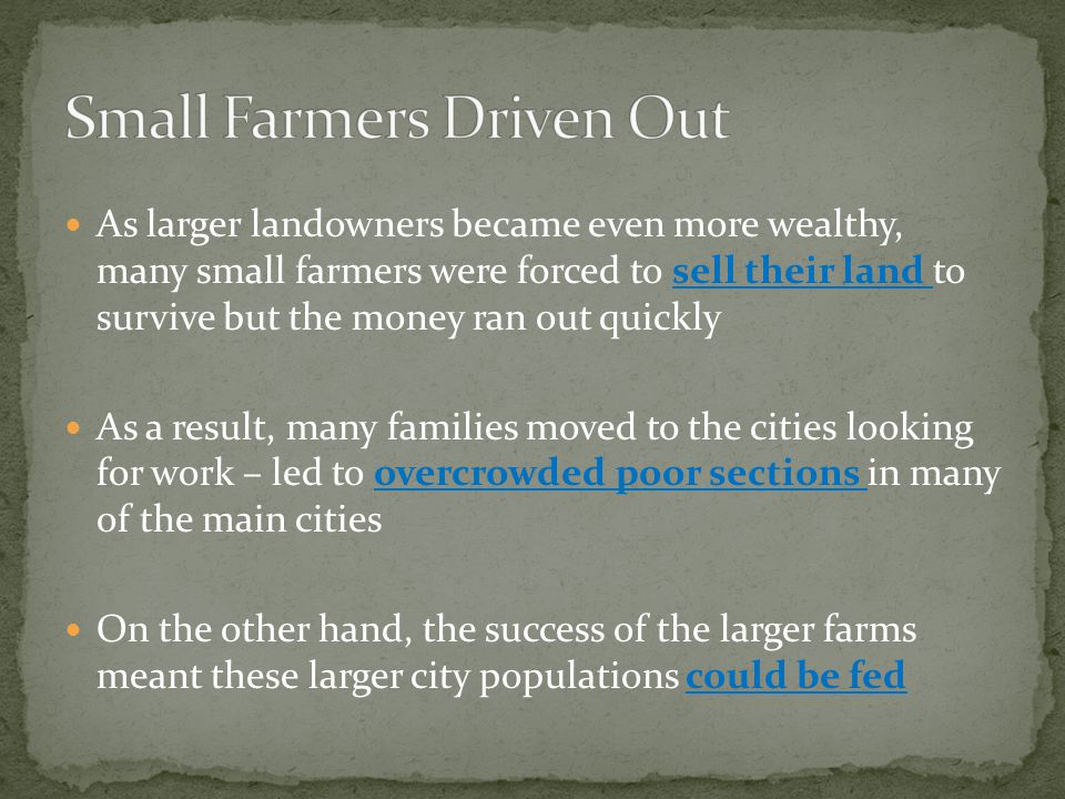 As larger landowners became even more wealthy, many small farmers were forced to sell their land to survive but the money ran out quickly As a result, many families moved to the cities looking for work – led to overcrowded poor sections in many of the main cities On the other hand, the success of the larger farms meant these larger city populations could be fed