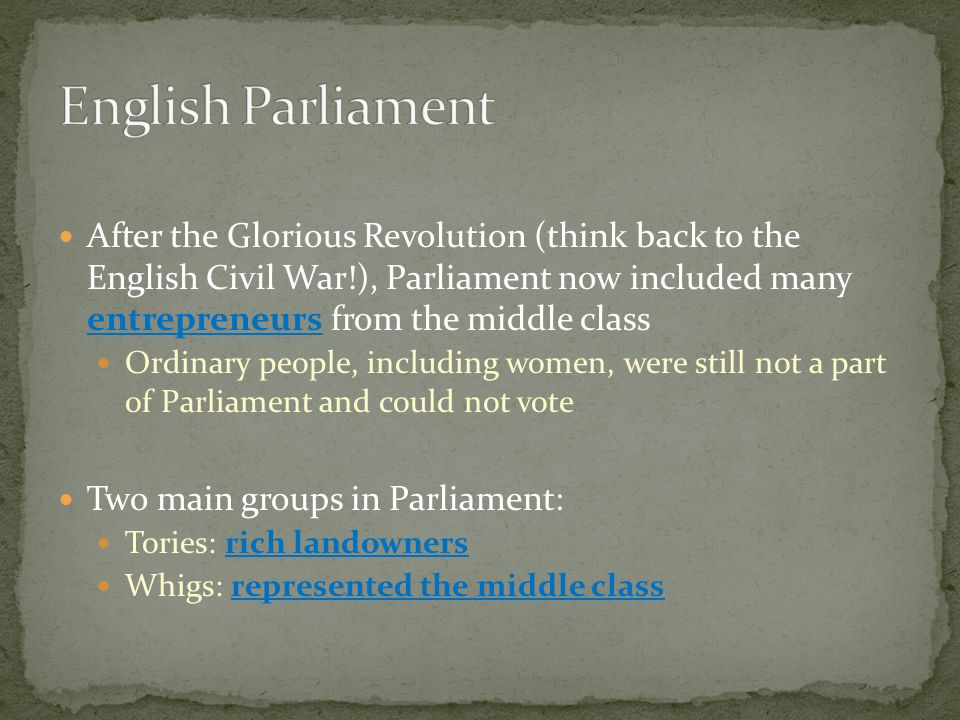 After the Glorious Revolution (think back to the English Civil War!), Parliament now included many entrepreneurs from the middle class Ordinary people, including women, were still not a part of Parliament and could not vote Two main groups in Parliament: Tories: rich landowners Whigs: represented the middle class