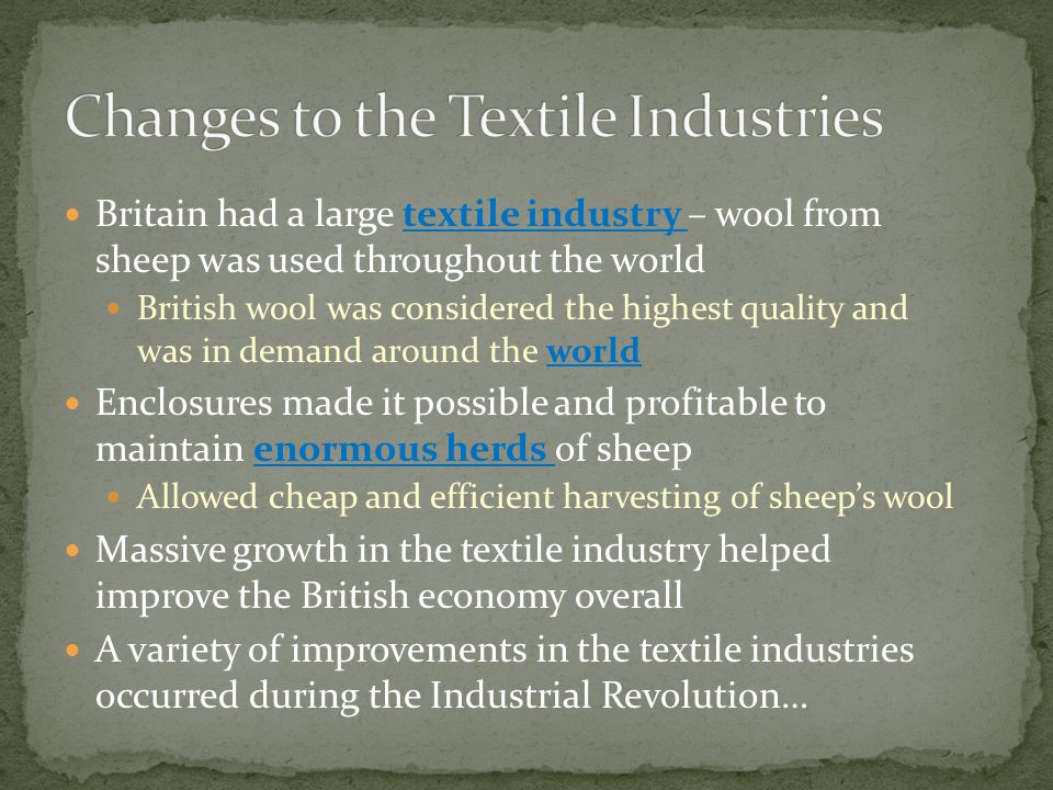 Britain had a large textile industry – wool from sheep was used throughout the world British wool was considered the highest quality and was in demand around the world Enclosures made it possible and profitable to maintain enormous herds of sheep Allowed cheap and efficient harvesting of sheep's wool Massive growth in the textile industry helped improve the British economy overall A variety of improvements in the textile industries occurred during the Industrial Revolution…