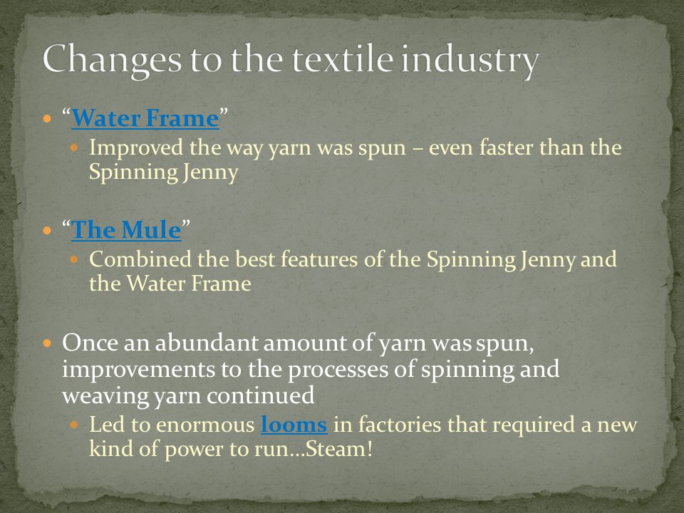 Water Frame Improved the way yarn was spun – even faster than the Spinning Jenny The Mule Combined the best features of the Spinning Jenny and the Water Frame Once an abundant amount of yarn was spun, improvements to the processes of spinning and weaving yarn continued Led to enormous looms in factories that required a new kind of power to run…Steam!
