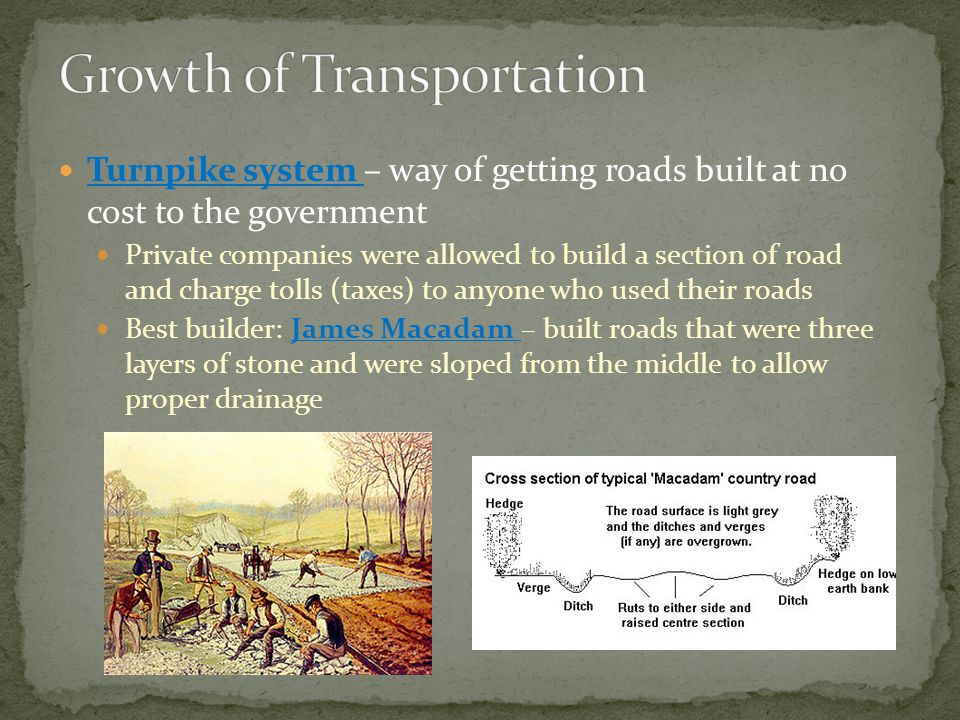 Turnpike system – way of getting roads built at no cost to the government Private companies were allowed to build a section of road and charge tolls (taxes) to anyone who used their roads Best builder: James Macadam – built roads that were three layers of stone and were sloped from the middle to allow proper drainage