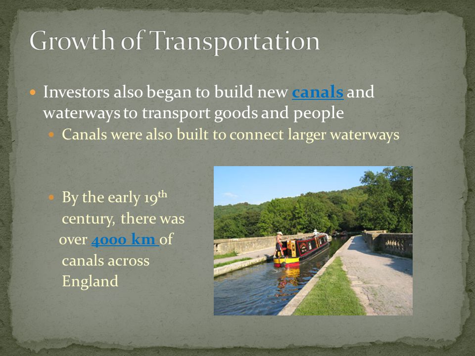 Investors also began to build new canals and waterways to transport goods and people Canals were also built to connect larger waterways By the early 19 th century, there was over 4000 km of canals across England