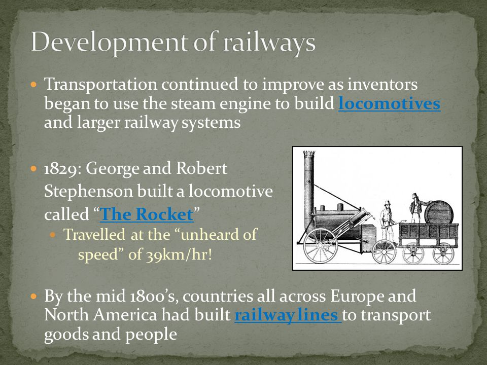 Transportation continued to improve as inventors began to use the steam engine to build locomotives and larger railway systems 1829: George and Robert Stephenson built a locomotive called The Rocket Travelled at the unheard of speed of 39km/hr.