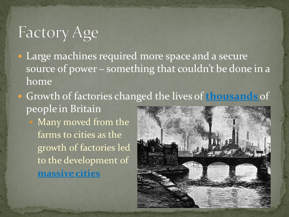 Large machines required more space and a secure source of power – something that couldn't be done in a home Growth of factories changed the lives of thousands of people in Britain Many moved from the farms to cities as the growth of factories led to the development of massive cities