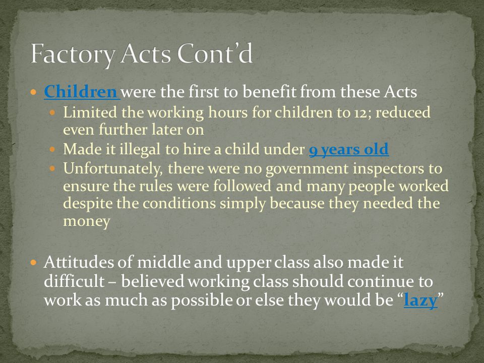 Children were the first to benefit from these Acts Limited the working hours for children to 12; reduced even further later on Made it illegal to hire a child under 9 years old Unfortunately, there were no government inspectors to ensure the rules were followed and many people worked despite the conditions simply because they needed the money Attitudes of middle and upper class also made it difficult – believed working class should continue to work as much as possible or else they would be lazy