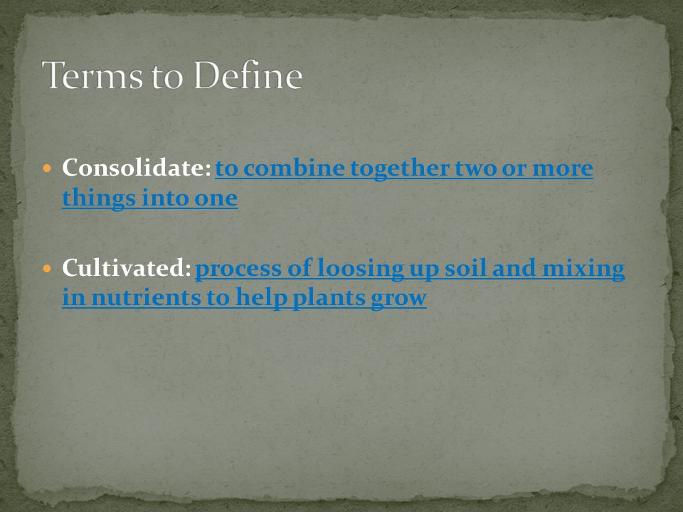 Consolidate: to combine together two or more things into one Cultivated: process of loosing up soil and mixing in nutrients to help plants grow