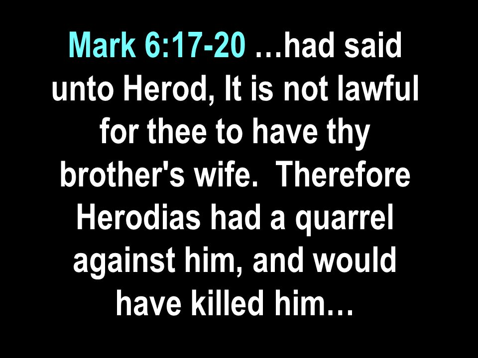 Mark 6:17-20 …had said unto Herod, It is not lawful for thee to have thy brother s wife.