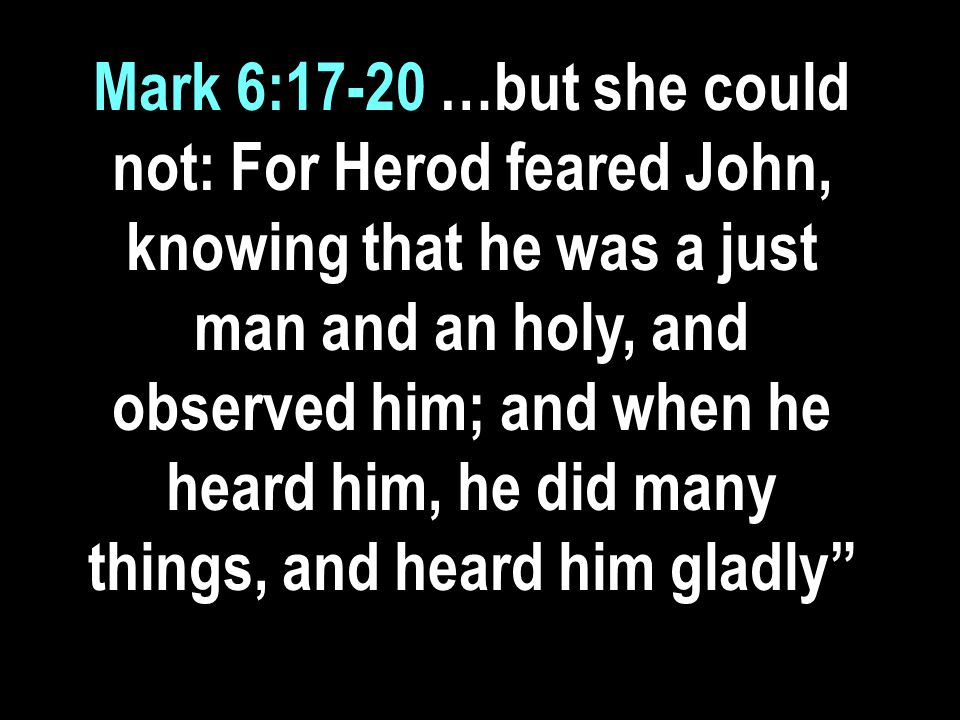 Mark 6:17-20 …but she could not: For Herod feared John, knowing that he was a just man and an holy, and observed him; and when he heard him, he did many things, and heard him gladly