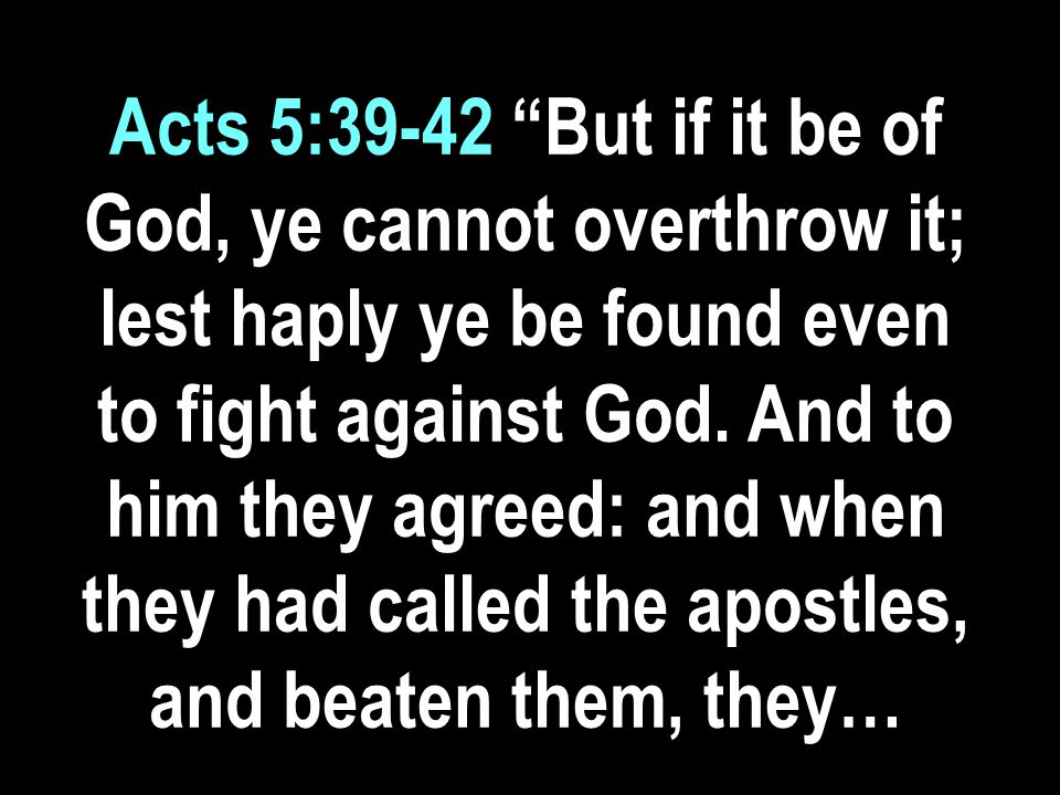 Acts 5:39-42 But if it be of God, ye cannot overthrow it; lest haply ye be found even to fight against God.