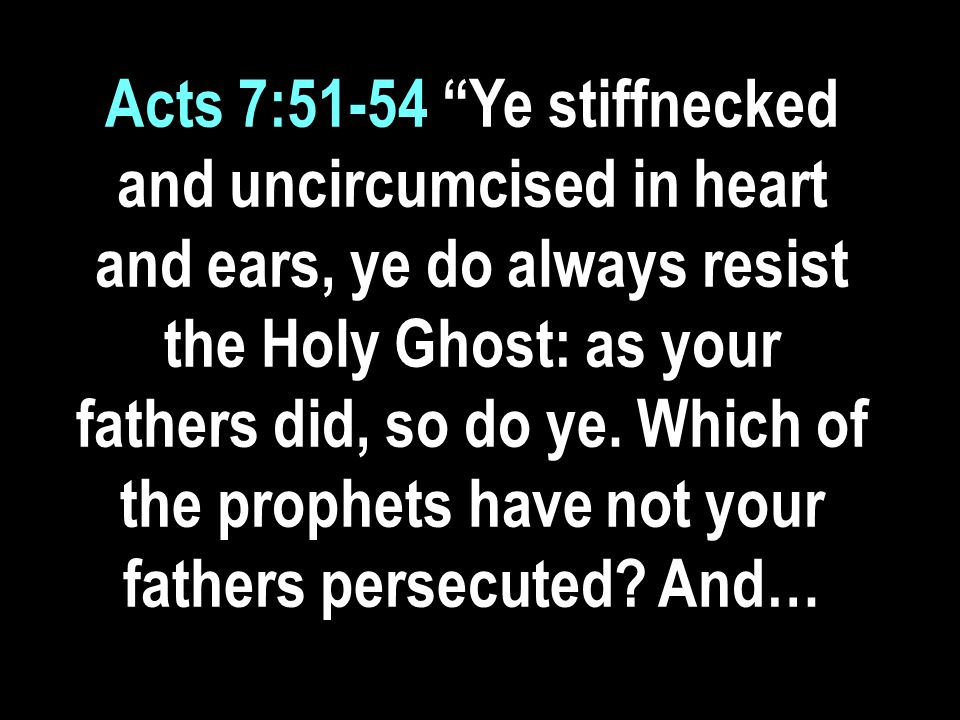 Acts 7:51-54 Ye stiffnecked and uncircumcised in heart and ears, ye do always resist the Holy Ghost: as your fathers did, so do ye.