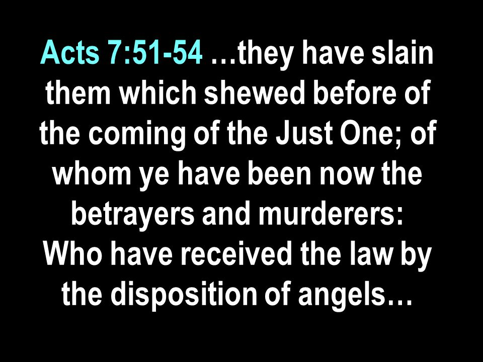 Acts 7:51-54 …they have slain them which shewed before of the coming of the Just One; of whom ye have been now the betrayers and murderers: Who have received the law by the disposition of angels…