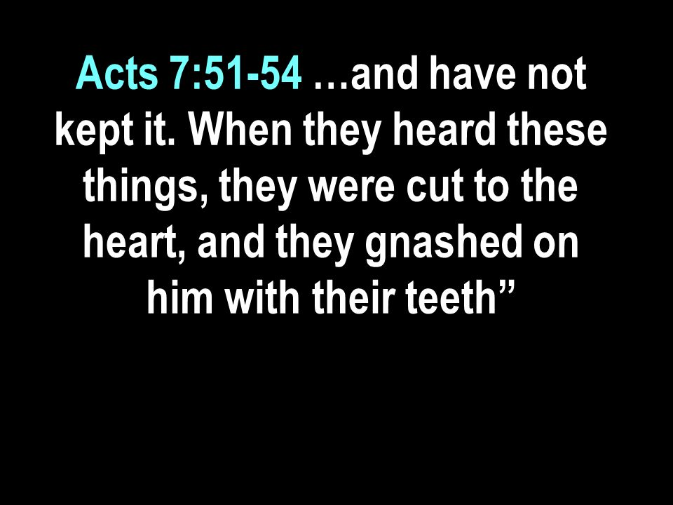 Acts 7:51-54 …and have not kept it.