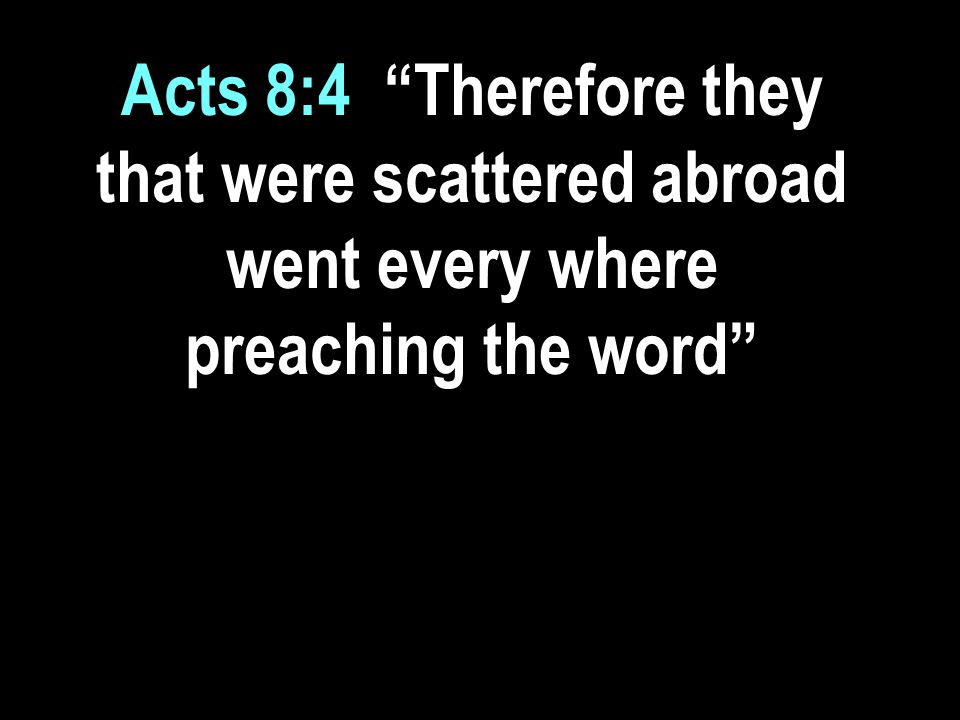 Acts 8:4 Therefore they that were scattered abroad went every where preaching the word