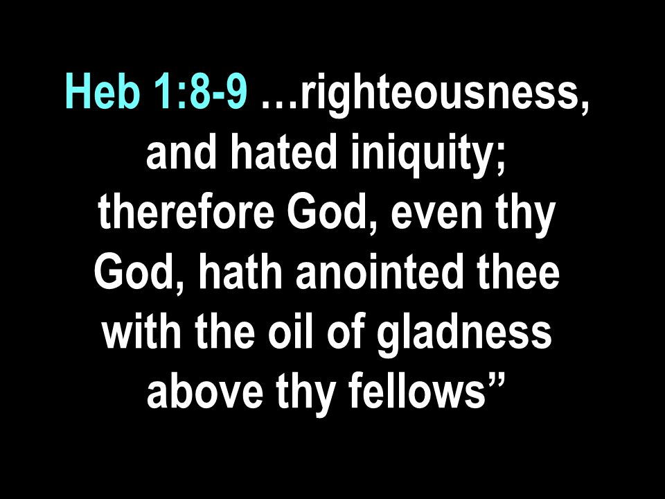 Heb 1:8-9 …righteousness, and hated iniquity; therefore God, even thy God, hath anointed thee with the oil of gladness above thy fellows