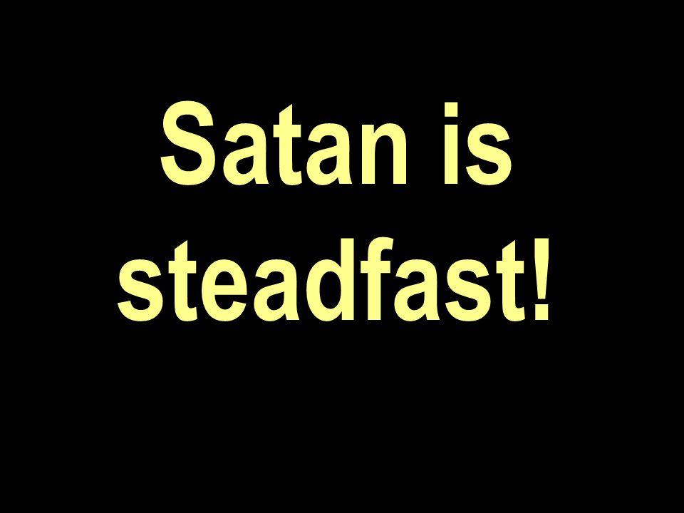 Satan is steadfast!