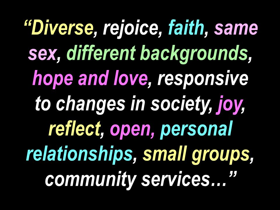Diverse, rejoice, faith, same sex, different backgrounds, hope and love, responsive to changes in society, joy, reflect, open, personal relationships, small groups, community services…