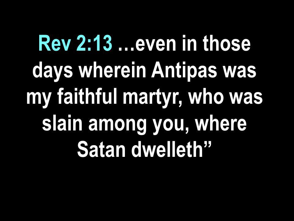 Rev 2:13 …even in those days wherein Antipas was my faithful martyr, who was slain among you, where Satan dwelleth